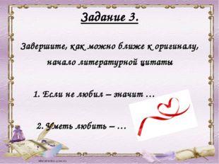Задание 3. Завершите, как можно ближе к оригиналу, начало литературной цитаты