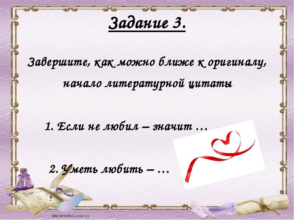 Задание 3. Завершите, как можно ближе к оригиналу, начало литературной цитаты...