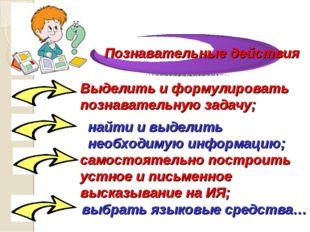 Выделить и формулировать познавательную задачу; найти и выделить необходимую