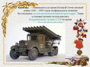 Катю́ша— появившееся во время Великой Отечественной войны 1941—1945годов н