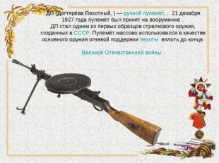 ДП(ДегтярёваПехотный,)—ручной пулемёт, . 21 декабря 1927 года пулемёт бы