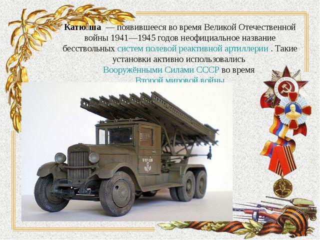 Катю́ша— появившееся во время Великой Отечественной войны 1941—1945годов н...