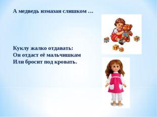А медведь измазан слишком … Куклу жалко отдавать: Он отдаст её мальчишкам Ил