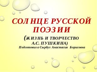 СОЛНЦЕ РУССКОЙ ПОЭЗИИ (ЖИЗНЬ И ТВОРЧЕСТВО А.С. ПУШКИНА) Подготовила Сырбул А