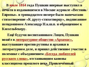 В июле 1814 года Пушкин впервые выступил в печати в издававшемся в Москве жу