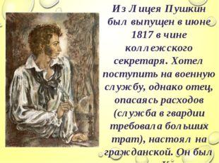 Из Лицея Пушкин был выпущен в июне 1817 в чине коллежского секретаря. Хотел п