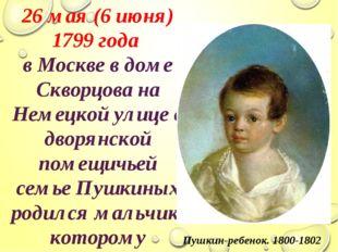 26 мая (6 июня) 1799 года в Москве в доме Скворцова на Немецкой улице в дворя