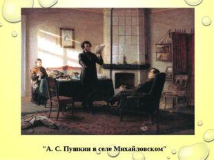 """""""А. С. Пушкин в селе Михайловском"""""""