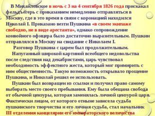 В Михайловское в ночь с 3 на 4 сентября 1826 года прискакал фельдъегерь с пр