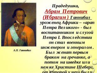 Прадедушка, Абрам Петрович (Ибрагим) Ганнибал уроженец Африки – «арап Петра В
