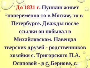 До 1831 г. Пушкин живет попеременно то в Москве, то в Петербурге. Дважды пос