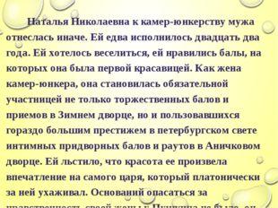 Наталья Николаевна к камер-юнкерству мужа отнеслась иначе. Ей едва исполнило