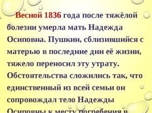 Весной 1836 года после тяжёлой болезни умерла мать Надежда Осиповна. Пушкин,