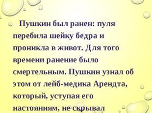 Пушкин был ранен: пуля перебила шейку бедра и проникла в живот. Для того вре