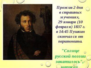 Прожив 2 дня в страшных мучениях, 29 января (10 февраля) 1837 г. в 14:45 Пушк
