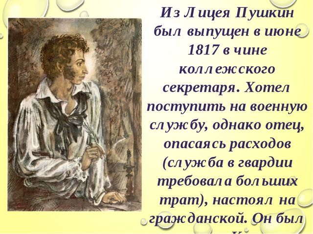 Из Лицея Пушкин был выпущен в июне 1817 в чине коллежского секретаря. Хотел п...