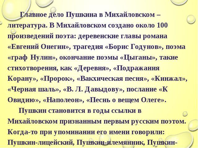 Главное дело Пушкина в Михайловском – литература. В Михайловском создано око...