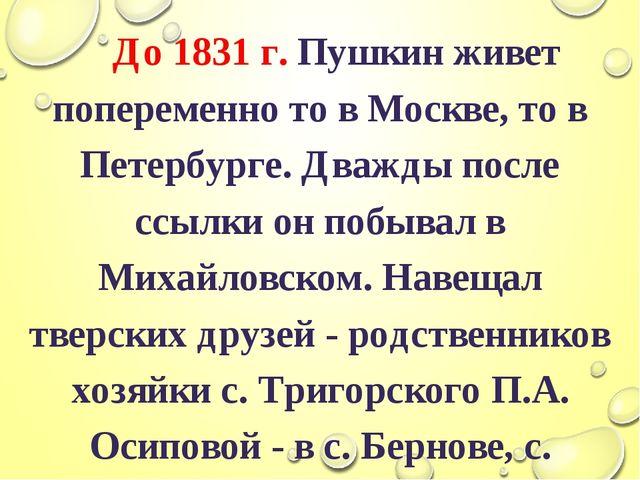 До 1831 г. Пушкин живет попеременно то в Москве, то в Петербурге. Дважды пос...