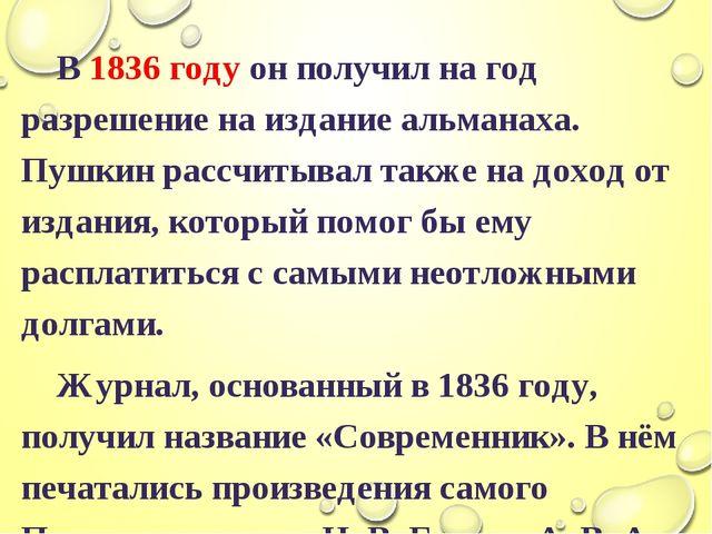 В 1836 году он получил на год разрешение на издание альманаха. Пушкин рассчи...