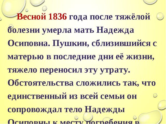 Весной 1836 года после тяжёлой болезни умерла мать Надежда Осиповна. Пушкин,...