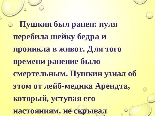 Пушкин был ранен: пуля перебила шейку бедра и проникла в живот. Для того вре...