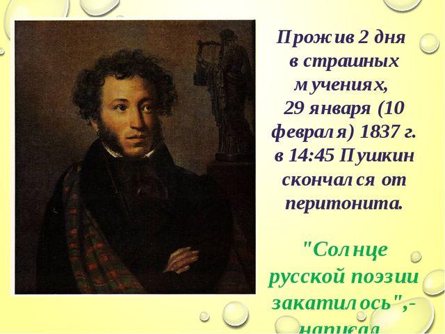 Прожив 2 дня в страшных мучениях, 29 января (10 февраля) 1837 г. в 14:45 Пушк...