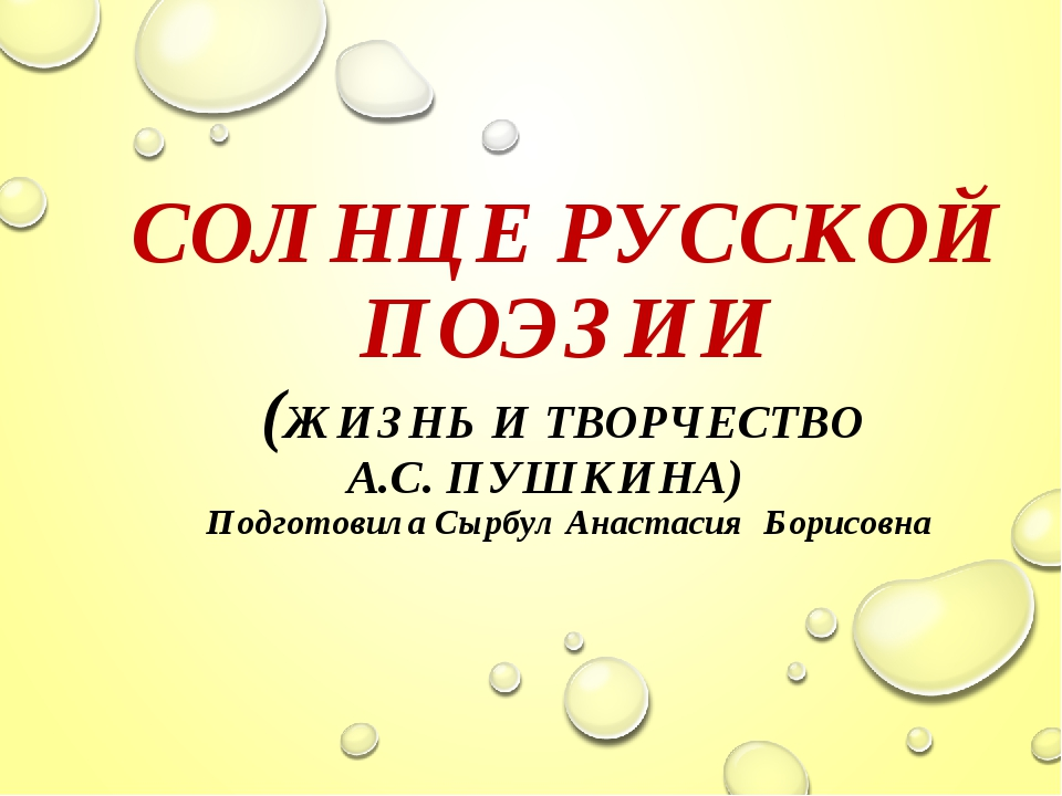 СОЛНЦЕ РУССКОЙ ПОЭЗИИ (ЖИЗНЬ И ТВОРЧЕСТВО А.С. ПУШКИНА) Подготовила Сырбул А...