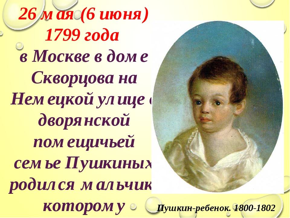 26 мая (6 июня) 1799 года в Москве в доме Скворцова на Немецкой улице в дворя...