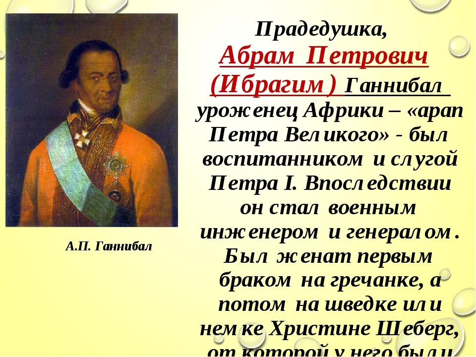 Прадедушка, Абрам Петрович (Ибрагим) Ганнибал уроженец Африки – «арап Петра В...
