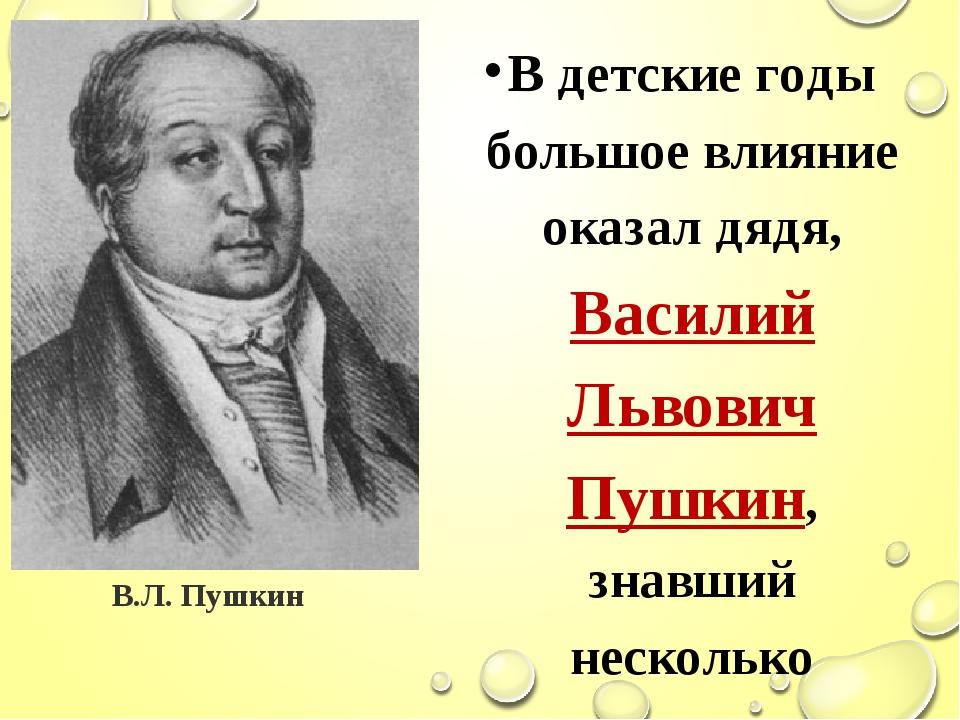 В детские годы большое влияние оказал дядя, Василий Львович Пушкин, знавший н...