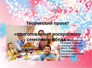 Творческий проект «приготовление воскресного семейного обеда » Работу выполни