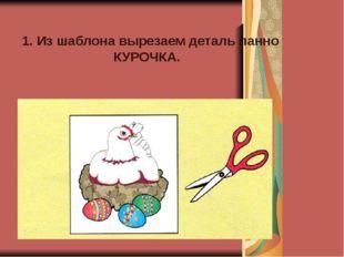 1. Из шаблона вырезаем деталь панно КУРОЧКА.