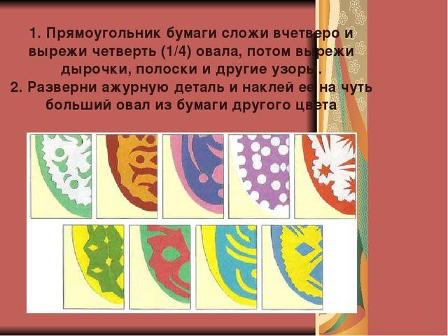 1. Прямоугольник бумаги сложи вчетверо и вырежи четверть (1/4) овала, потом в...