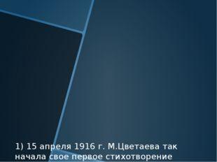 1) 15 апреля 1916 г. М.Цветаева так начала свое первое стихотворение из цикла