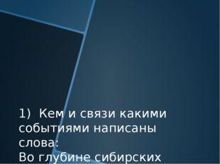 1) Кем и связи какими событиями написаны слова: Во глубине сибирских руд Хран
