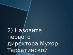 2) Назовите первого директора Мухор-Тархатинской школы?