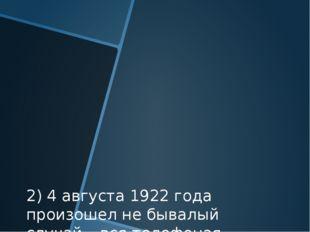 2) 4 августа 1922 года произошел не бывалый случай – вся телефоная сеть США н