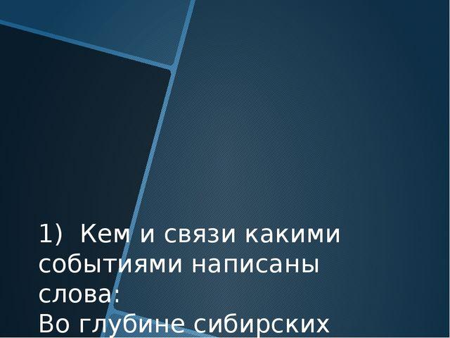 1) Кем и связи какими событиями написаны слова: Во глубине сибирских руд Хран...