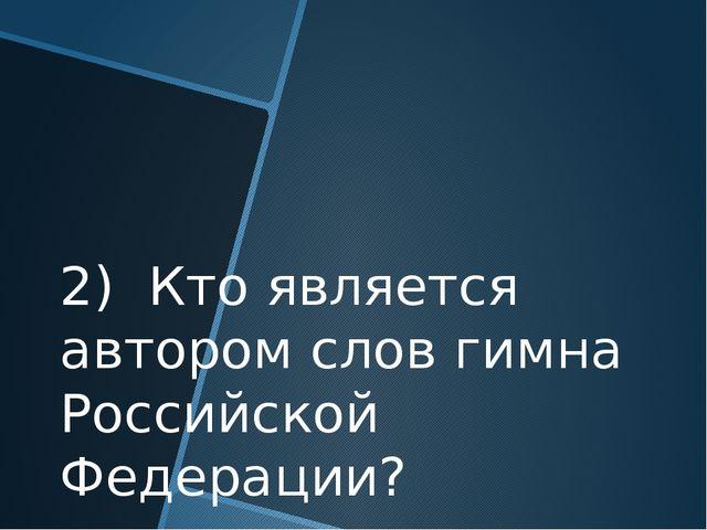 2) Кто является автором слов гимна Российской Федерации?