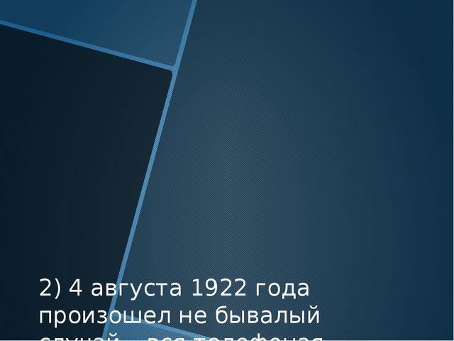 2) 4 августа 1922 года произошел не бывалый случай – вся телефоная сеть США н...
