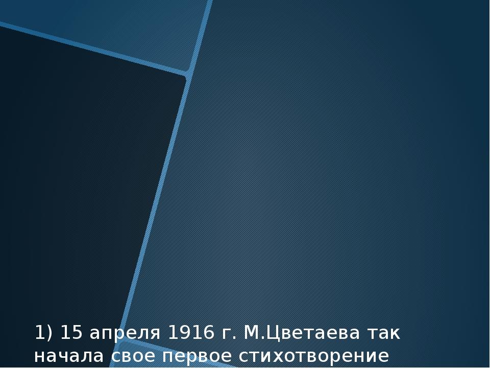 1) 15 апреля 1916 г. М.Цветаева так начала свое первое стихотворение из цикла...