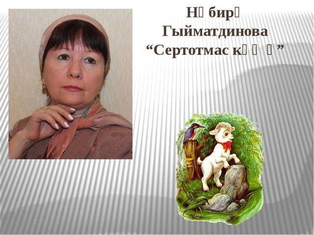 """Нәбирә Гыйматдинова """"Сертотмас кәҗә"""""""