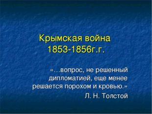Крымская война 1853-1856г.г. «…вопрос, не решенный дипломатией, еще менее реш