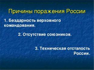 Причины поражения России 1. Бездарность верховного командования. 2. Отсутстви