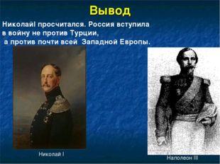 Вывод Николай I Наполеон III НиколайI просчитался. Россия вступила в войну не