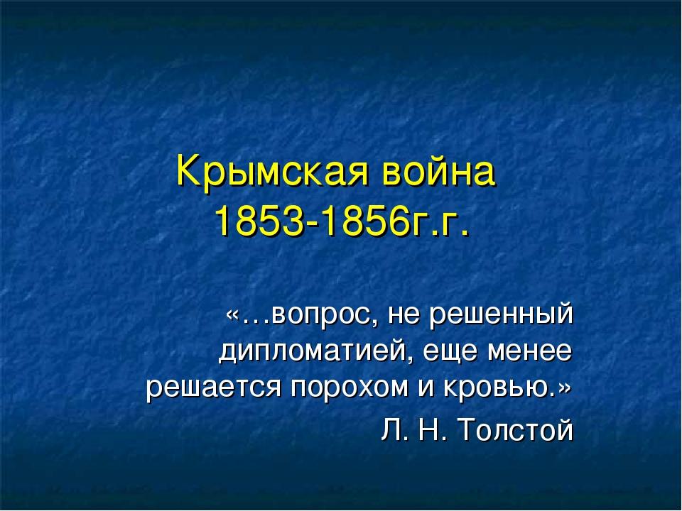 Крымская война 1853-1856г.г. «…вопрос, не решенный дипломатией, еще менее реш...