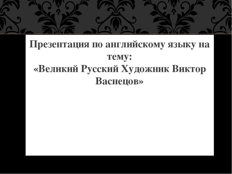 Презентация по английскому языку на тему: «Великий Русский Художник Виктор В...