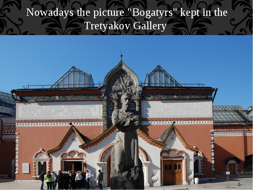 "Nowadays the picture ""Bogatyrs"" kept in the Tretyakov Gallery"