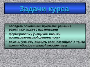 Задачи курса овладеть основными приёмами решения различных задач с параметрам