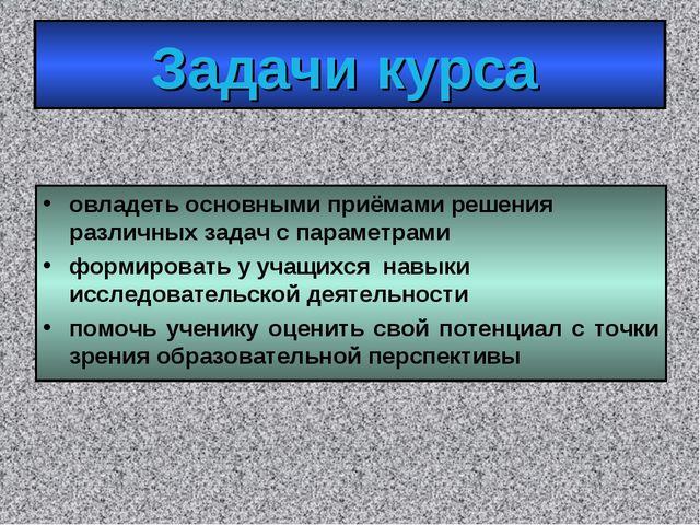 Задачи курса овладеть основными приёмами решения различных задач с параметрам...